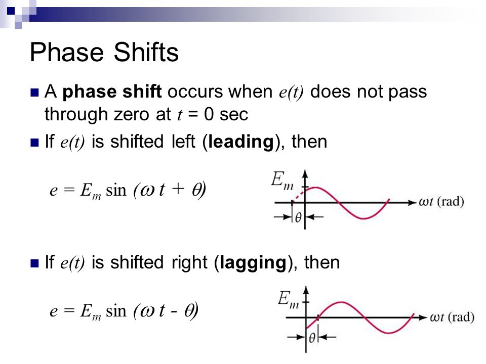 Phase Shifts A phase shift occurs when e(t) does not pass through zero at t = 0 sec. If e(t) is shifted left (leading), then e = Em sin ( t + )