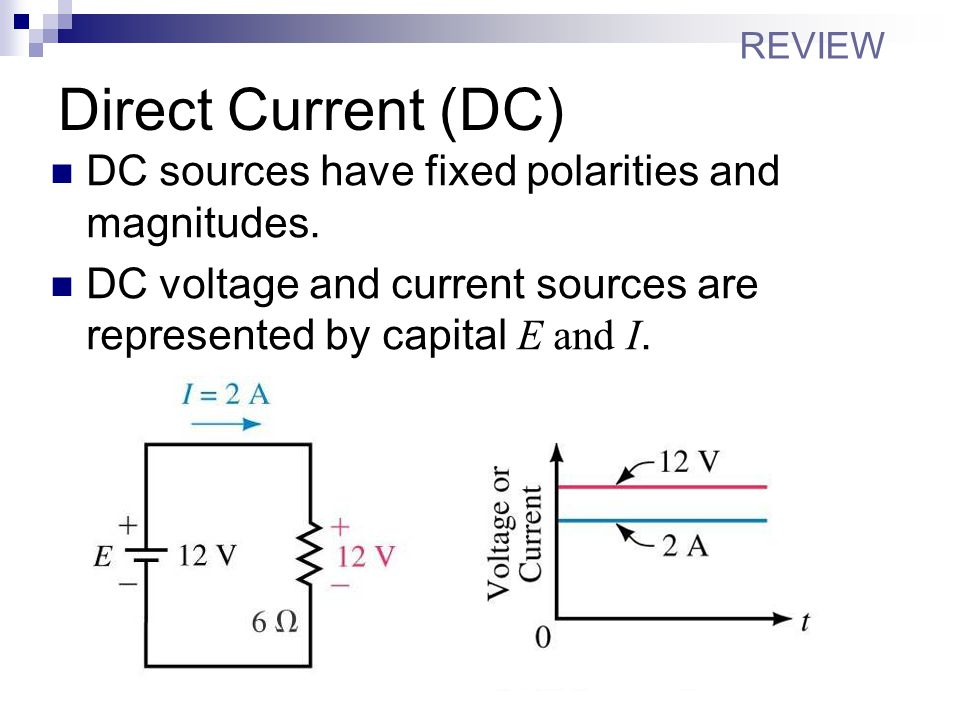 Direct Current (DC) DC sources have fixed polarities and magnitudes.