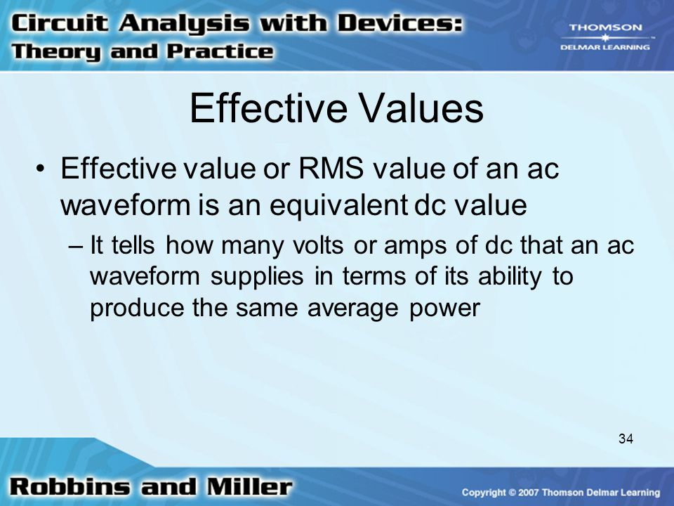Effective Values Effective value or RMS value of an ac waveform is an equivalent dc value.