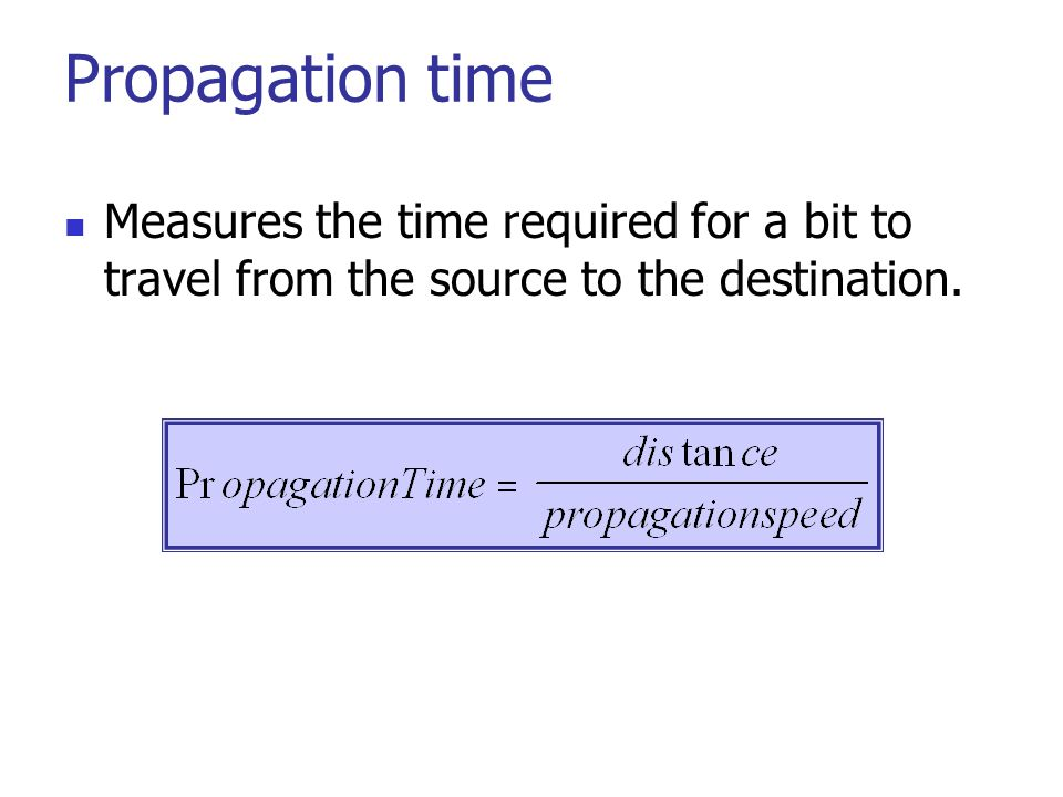 Propagation time Measures the time required for a bit to travel from the source to the destination.