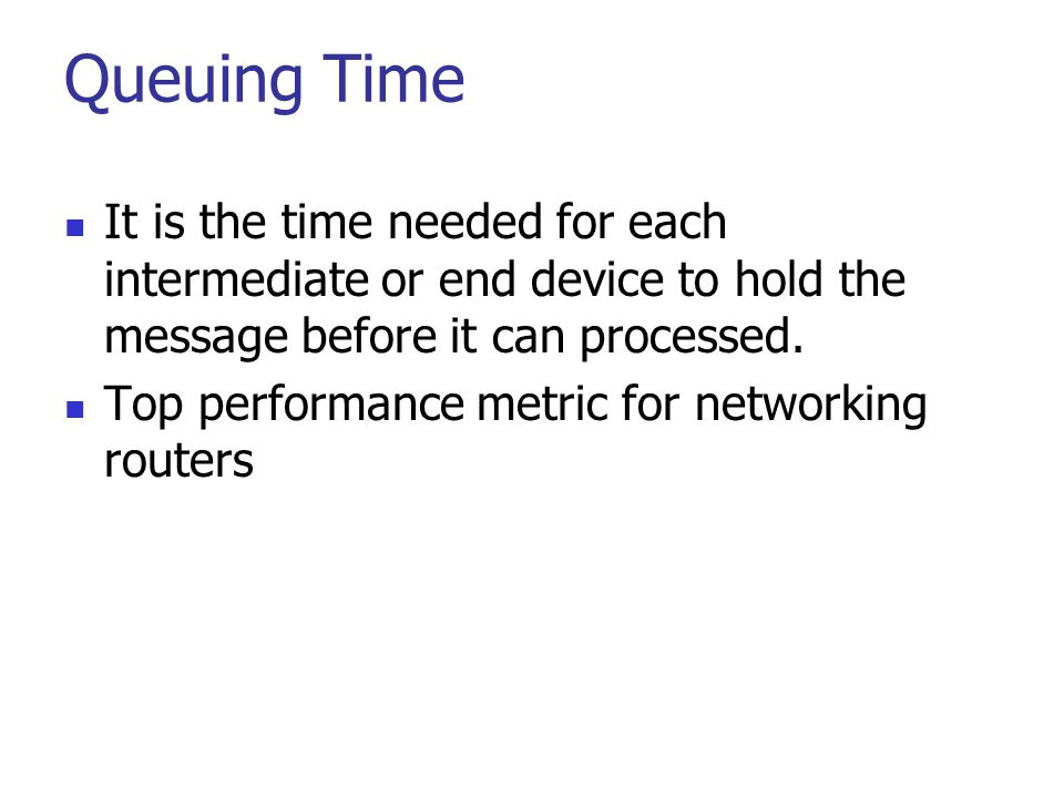 Queuing Time It is the time needed for each intermediate or end device to hold the message before it can processed.
