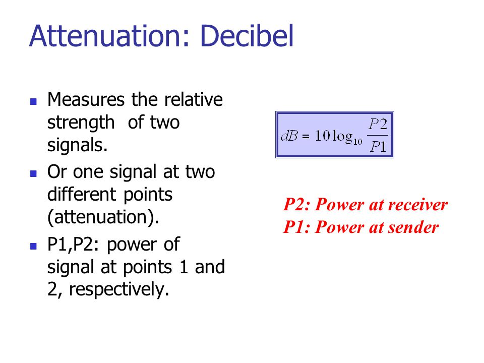 Attenuation: Decibel Measures the relative strength of two signals.