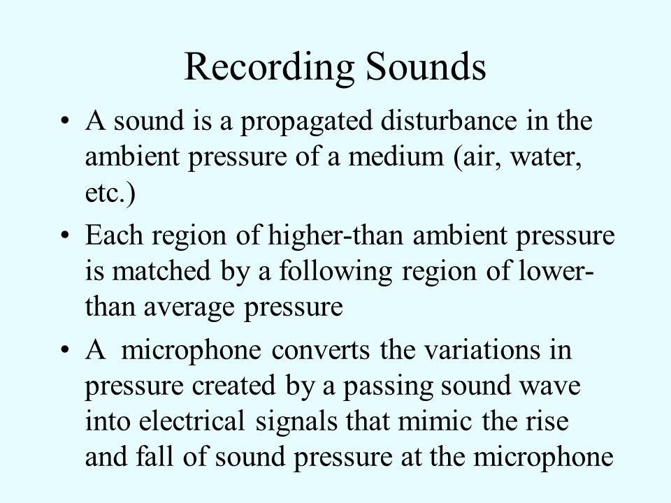 Recording Sounds A sound is a propagated disturbance in the ambient pressure of a medium (air, water, etc.)