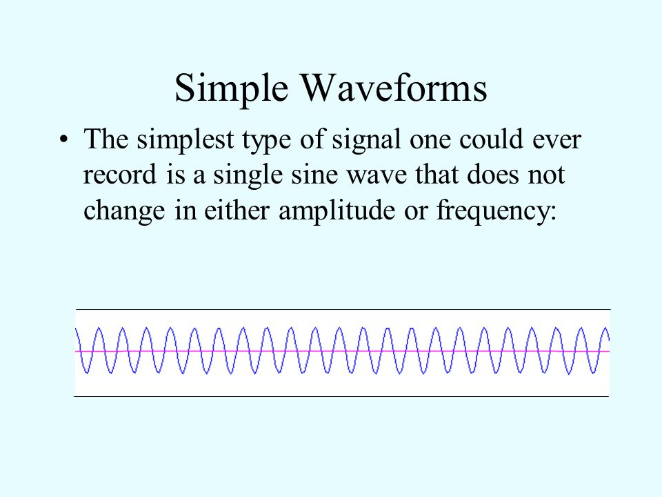 Simple Waveforms The simplest type of signal one could ever record is a single sine wave that does not change in either amplitude or frequency: