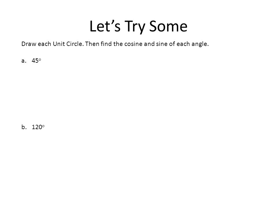 Let's Try Some Draw each Unit Circle. Then find the cosine and sine of each angle. 45o 120o