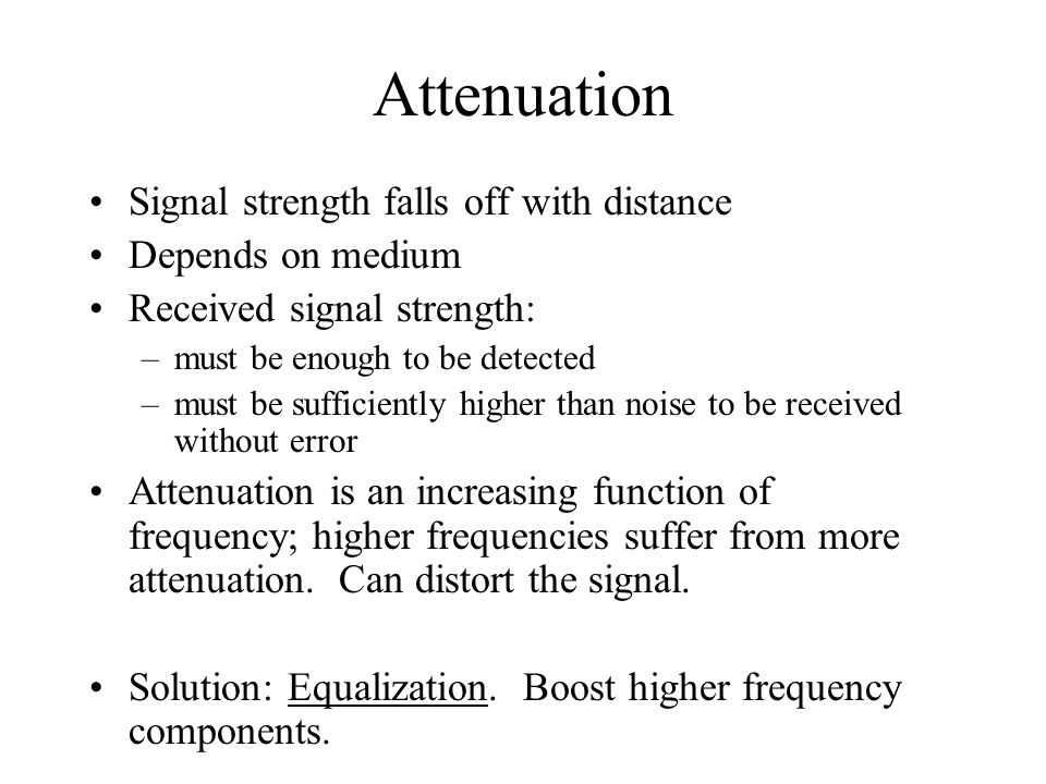 Attenuation Signal strength falls off with distance Depends on medium