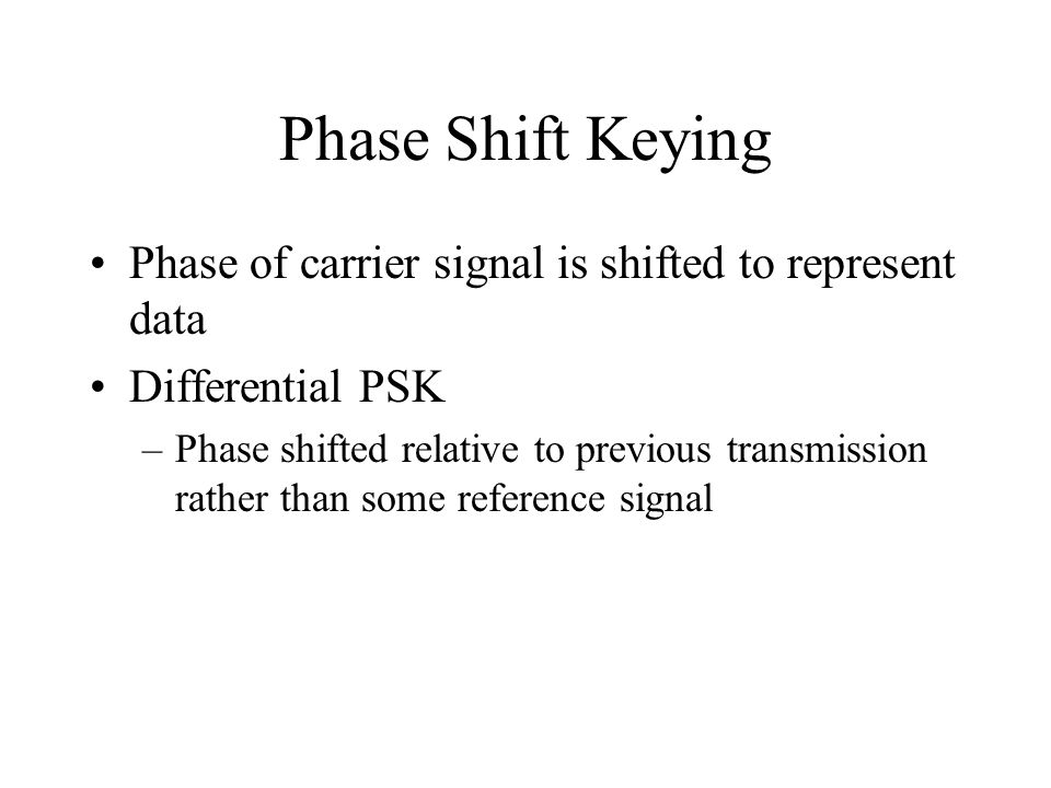 Phase Shift Keying Phase of carrier signal is shifted to represent data. Differential PSK.