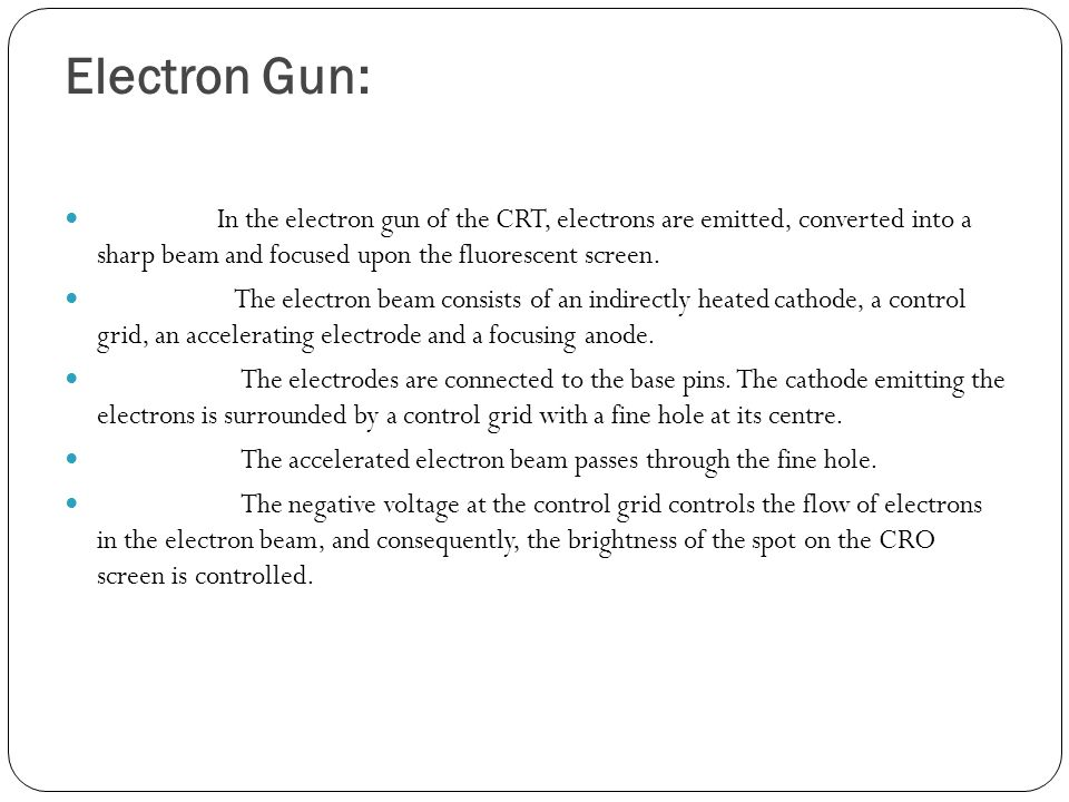 Electron Gun: In the electron gun of the CRT, electrons are emitted, converted into a sharp beam and focused upon the fluorescent screen.
