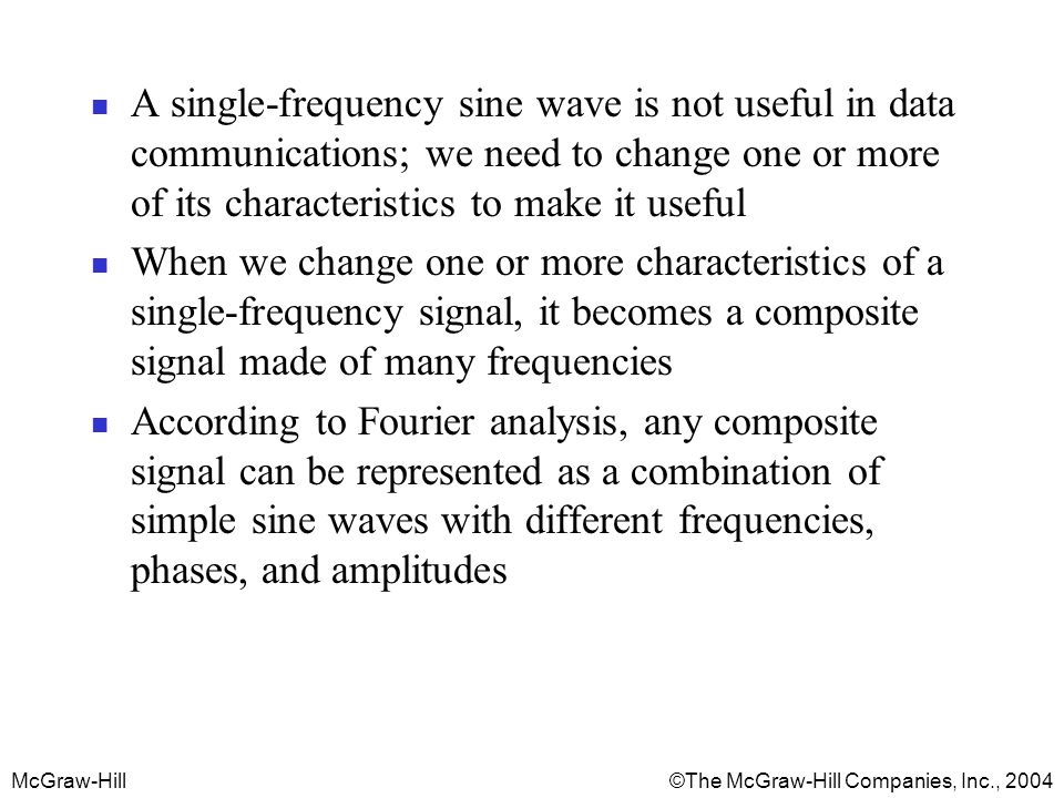 A single-frequency sine wave is not useful in data communications; we need to change one or more of its characteristics to make it useful