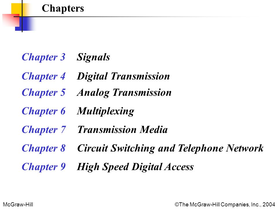 Chapters Chapter 3 Signals. Chapter 4 Digital Transmission. Chapter 5 Analog Transmission. Chapter 6 Multiplexing.