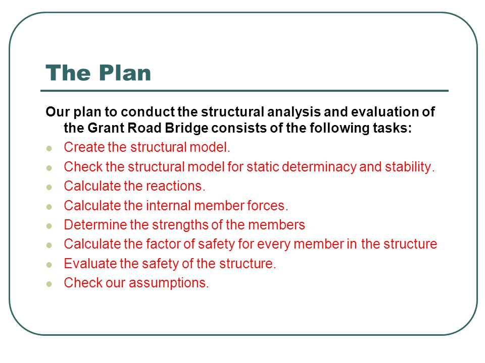 The Plan Our plan to conduct the structural analysis and evaluation of the Grant Road Bridge consists of the following tasks: