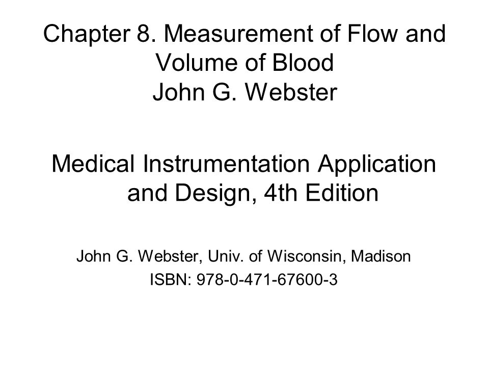 Chapter 8. Measurement of Flow and Volume of Blood John G. Webster