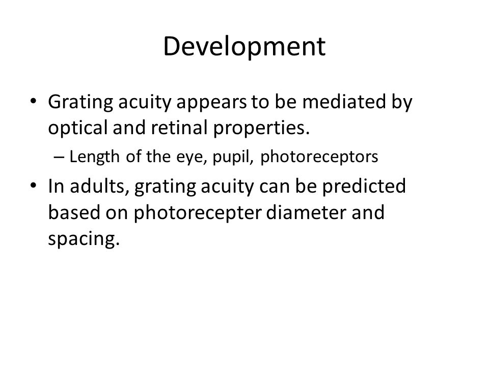 Development Grating acuity appears to be mediated by optical and retinal properties. Length of the eye, pupil, photoreceptors.