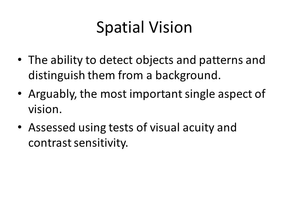 Spatial Vision The ability to detect objects and patterns and distinguish them from a background.