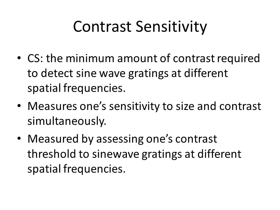 Contrast Sensitivity CS: the minimum amount of contrast required to detect sine wave gratings at different spatial frequencies.
