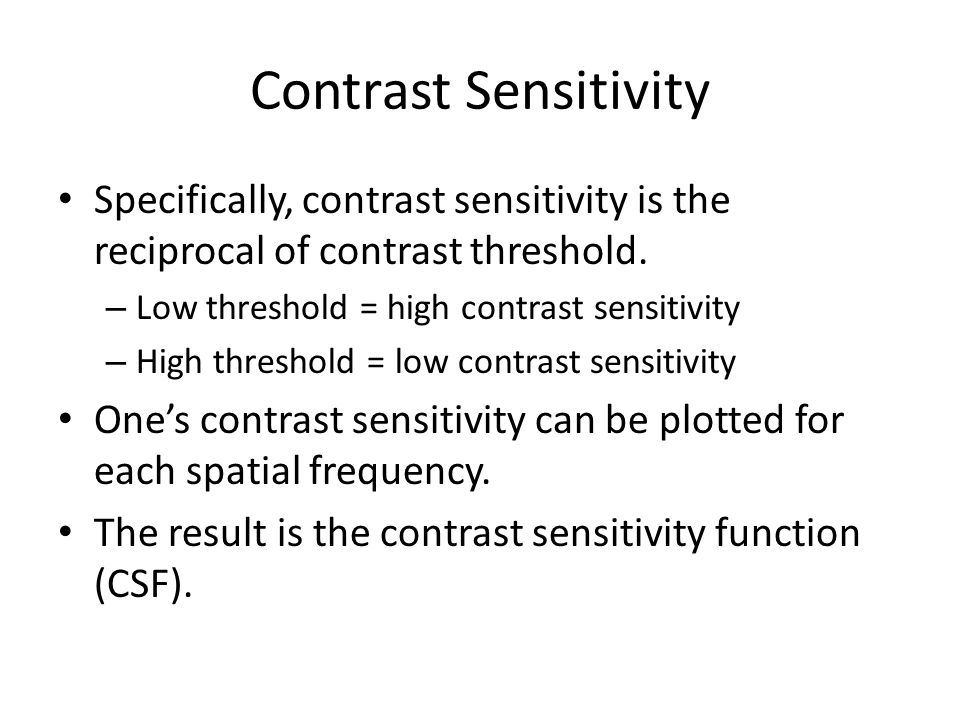 Contrast Sensitivity Specifically, contrast sensitivity is the reciprocal of contrast threshold. Low threshold = high contrast sensitivity.