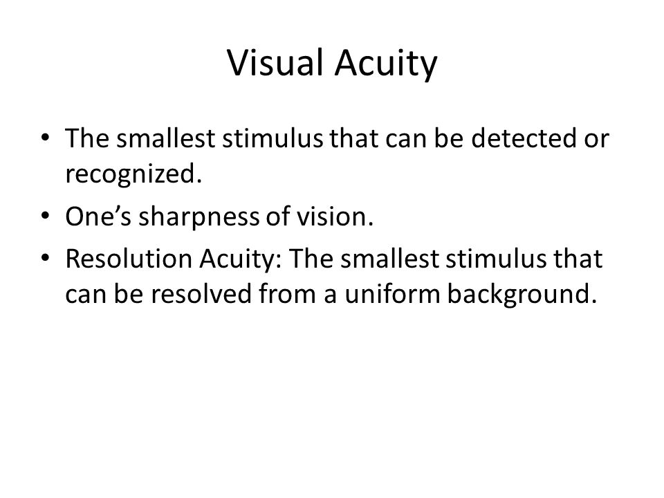 Visual Acuity The smallest stimulus that can be detected or recognized. One's sharpness of vision.