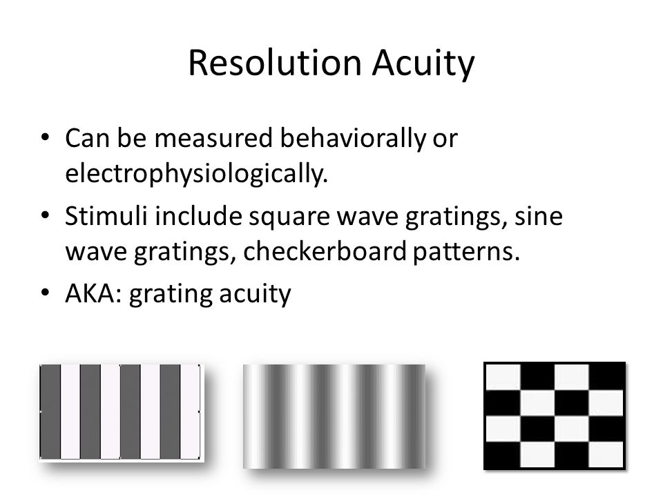 Resolution Acuity Can be measured behaviorally or electrophysiologically.