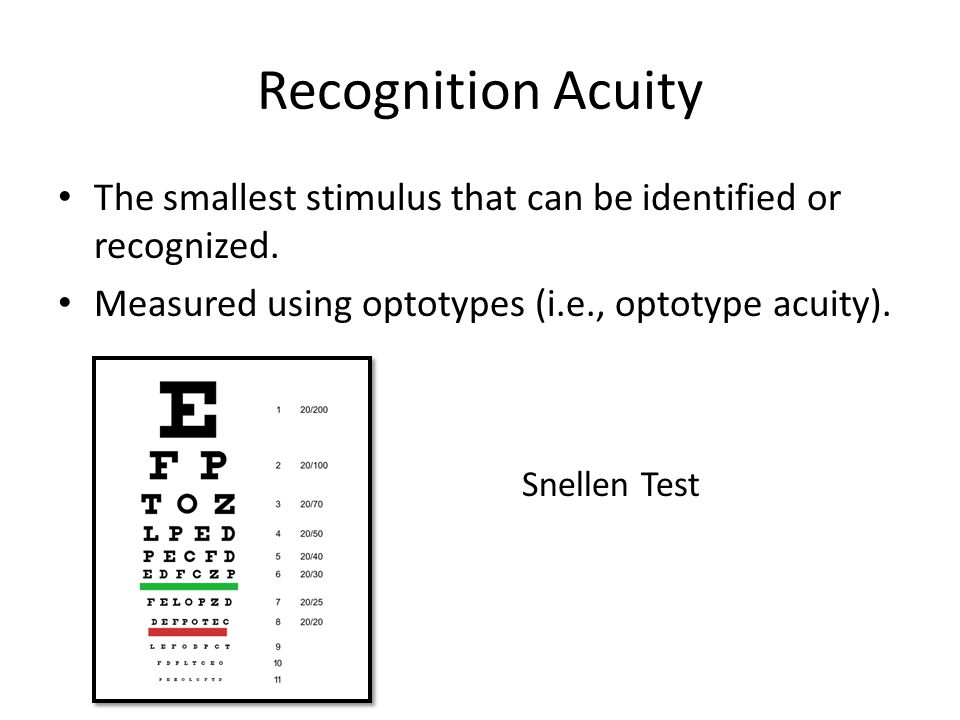 Recognition Acuity The smallest stimulus that can be identified or recognized. Measured using optotypes (i.e., optotype acuity).
