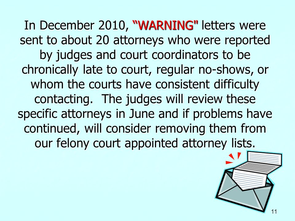 In December 2010, WARNING letters were sent to about 20 attorneys who were reported by judges and court coordinators to be chronically late to court, regular no-shows, or whom the courts have consistent difficulty contacting. The judges will review these specific attorneys in June and if problems have continued, will consider removing them from our felony court appointed attorney lists.