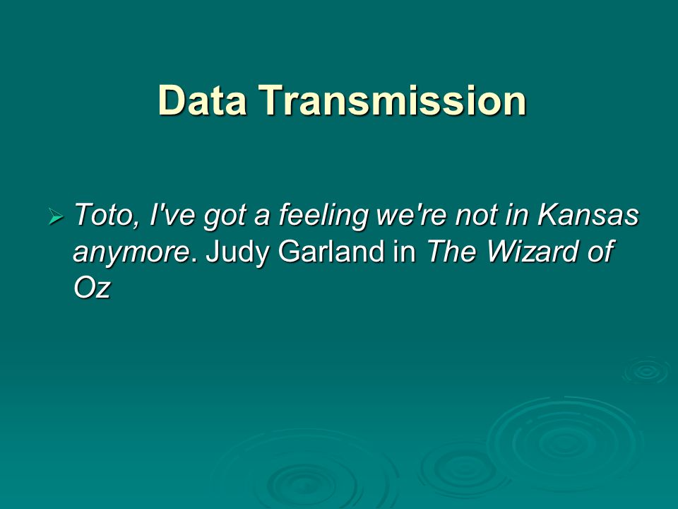 Data Transmission Toto, I ve got a feeling we re not in Kansas anymore. Judy Garland in The Wizard of Oz.