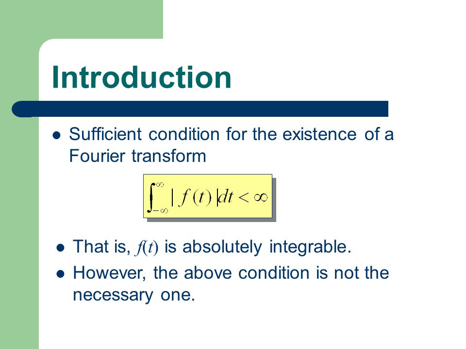 Introduction Sufficient condition for the existence of a Fourier transform. That is, f(t) is absolutely integrable.