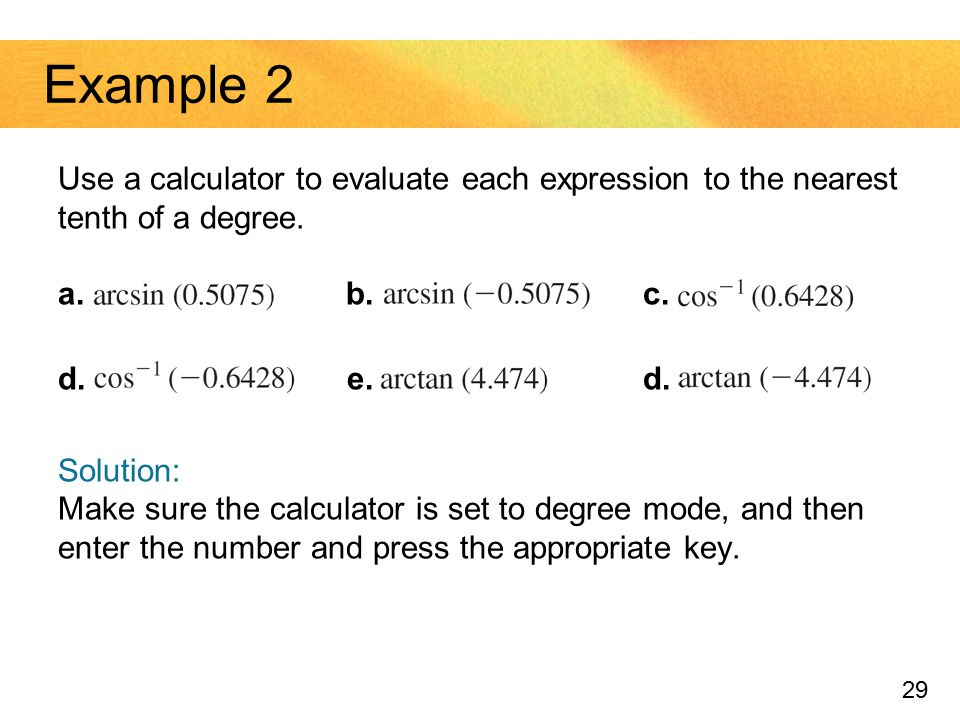 Example 2 Use a calculator to evaluate each expression to the nearest tenth of a degree. a. b. c.