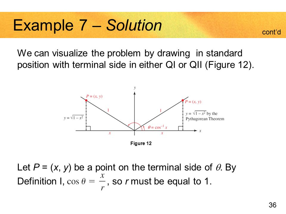 Example 7 – Solution cont'd. We can visualize the problem by drawing in standard position with terminal side in either QI or QII (Figure 12).