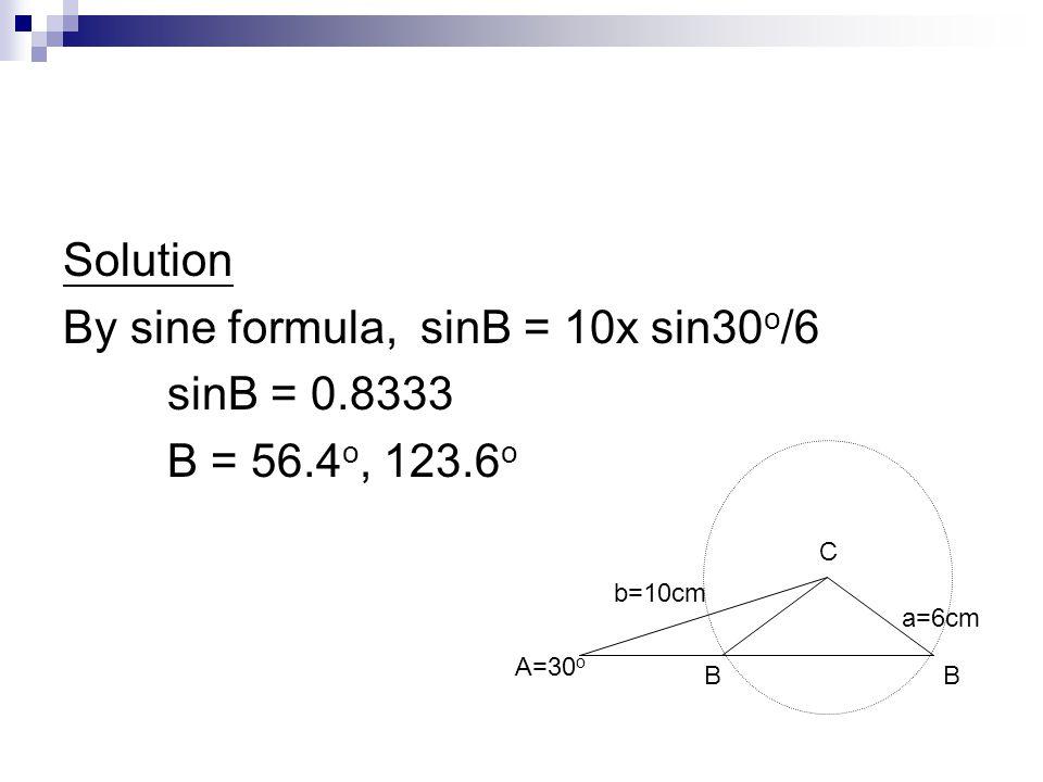 By sine formula, sinB = 10x sin30o/6 sinB = 0.8333 B = 56.4o, 123.6o