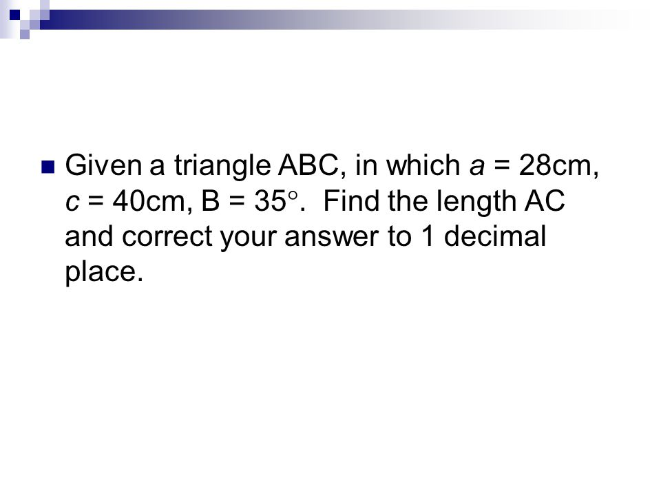 Given a triangle ABC, in which a = 28cm, c = 40cm, B = 35