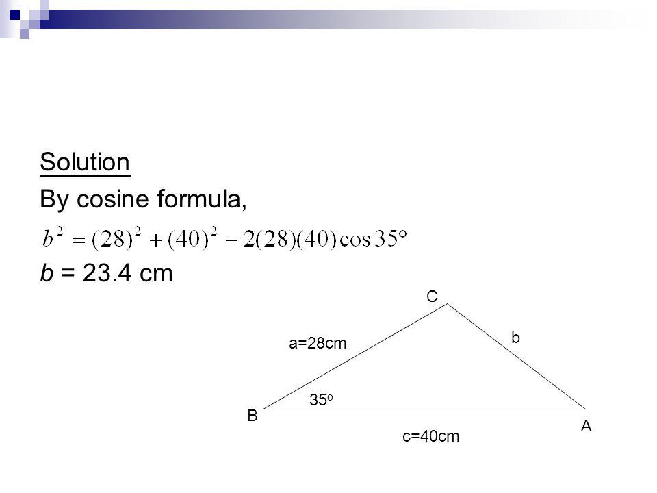 Solution By cosine formula, b = 23.4 cm C b a=28cm 35o B A c=40cm