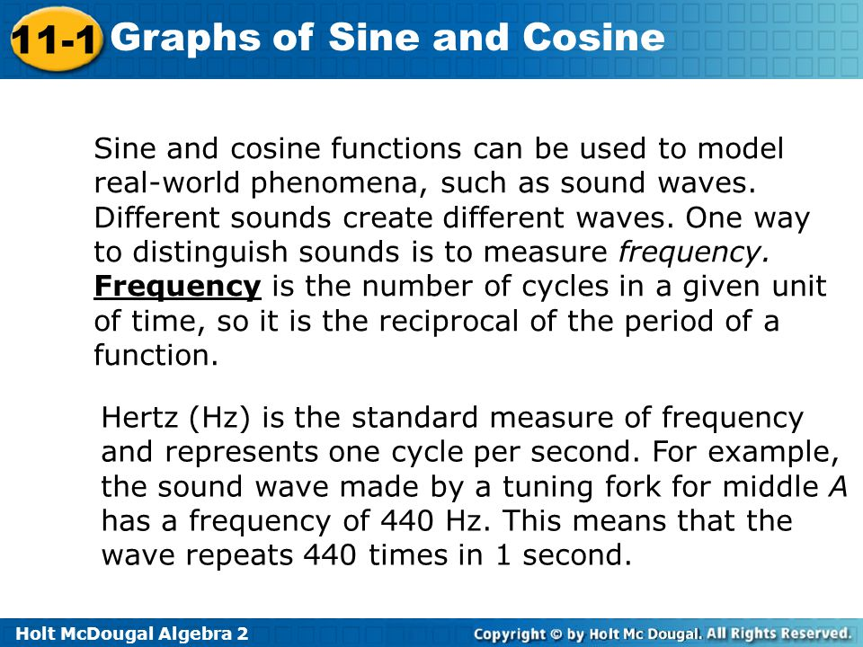 Sine and cosine functions can be used to model real-world phenomena, such as sound waves. Different sounds create different waves. One way to distinguish sounds is to measure frequency. Frequency is the number of cycles in a given unit of time, so it is the reciprocal of the period of a function.
