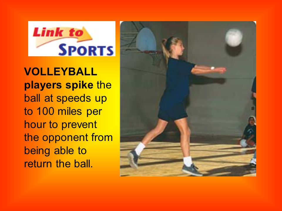 VOLLEYBALL players spike the ball at speeds up to 100 miles per hour to prevent the opponent from being able to return the ball.