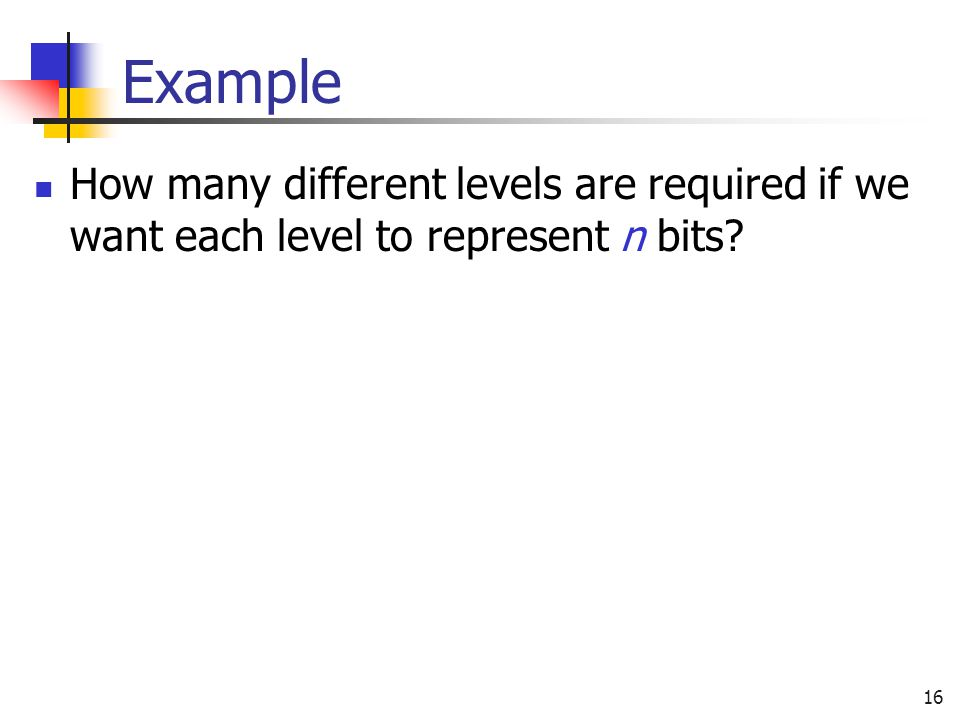 Example How many different levels are required if we want each level to represent n bits