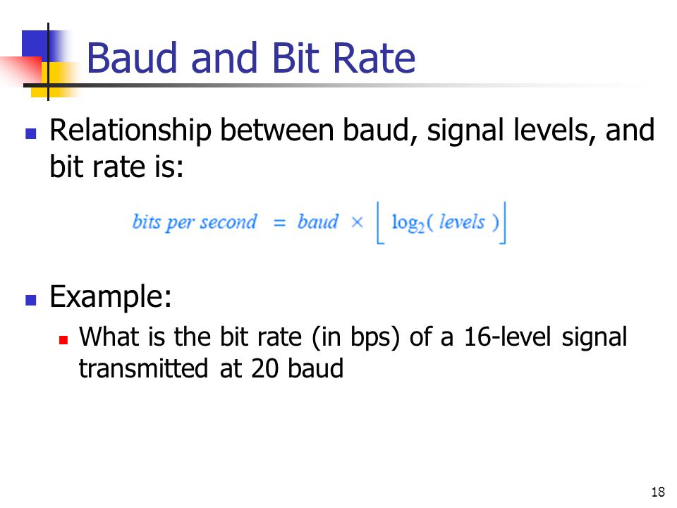 Baud and Bit Rate Relationship between baud, signal levels, and bit rate is: Example: