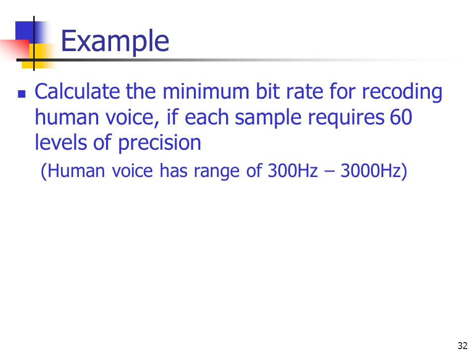 Example Calculate the minimum bit rate for recoding human voice, if each sample requires 60 levels of precision.