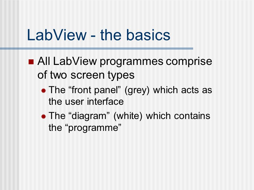LabView - the basics All LabView programmes comprise of two screen types. The front panel (grey) which acts as the user interface.