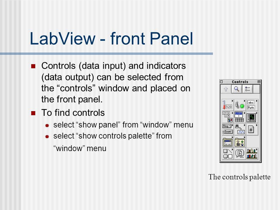 LabView - front Panel Controls (data input) and indicators (data output) can be selected from the controls window and placed on the front panel.