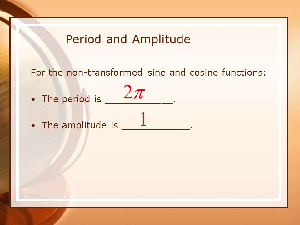Period and Amplitude For the non-transformed sine and cosine functions: The period is ____________.