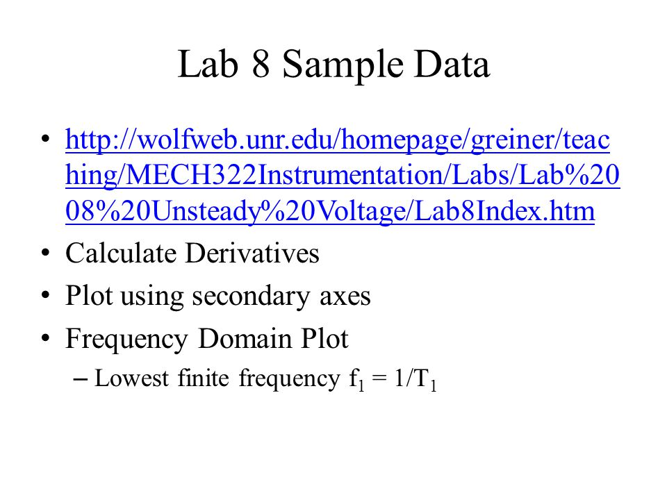 Lab 8 Sample Data http://wolfweb.unr.edu/homepage/greiner/teaching/MECH322Instrumentation/Labs/Lab%2008%20Unsteady%20Voltage/Lab8Index.htm.