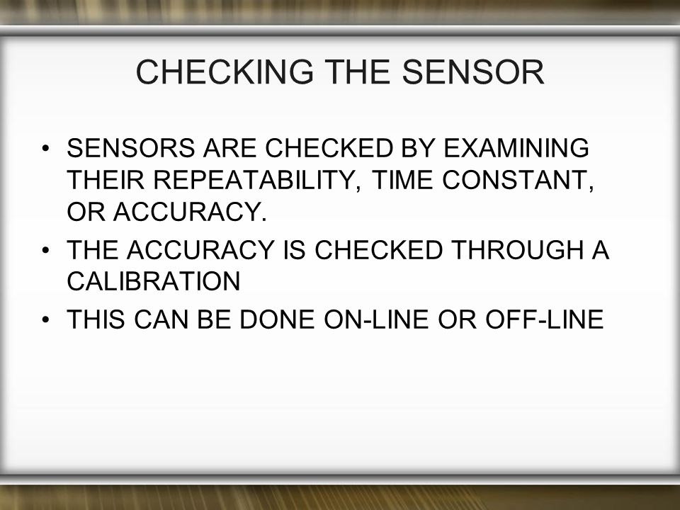 CHECKING THE SENSOR SENSORS ARE CHECKED BY EXAMINING THEIR REPEATABILITY, TIME CONSTANT, OR ACCURACY.