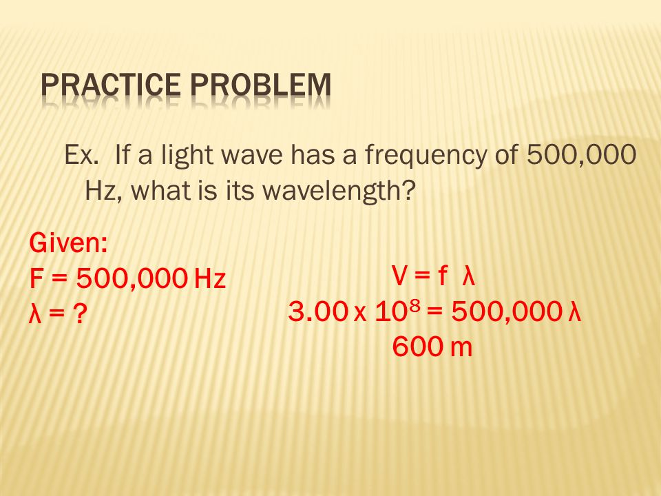 Practice Problem Ex. If a light wave has a frequency of 500,000 Hz, what is its wavelength Given: