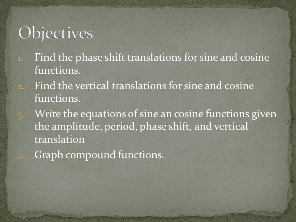 Objectives Find the phase shift translations for sine and cosine functions. Find the vertical translations for sine and cosine functions.