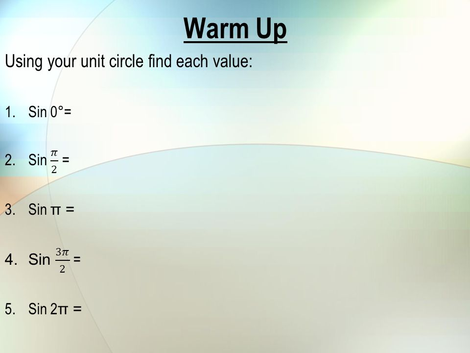 Warm Up Using your unit circle find each value: Sin 0°= Sin 𝜋 2 =