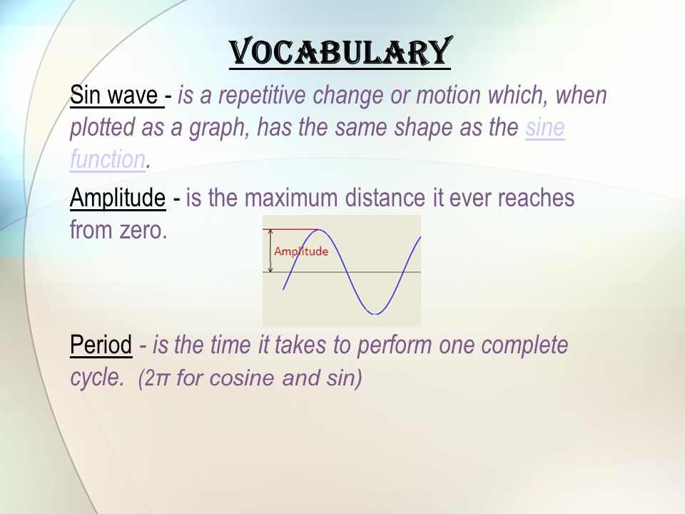 Vocabulary Sin wave - is a repetitive change or motion which, when plotted as a graph, has the same shape as the sine function.