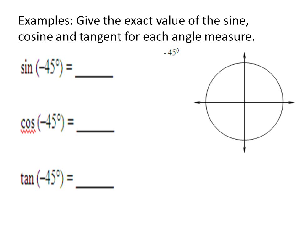Examples: Give the exact value of the sine, cosine and tangent for each angle measure.