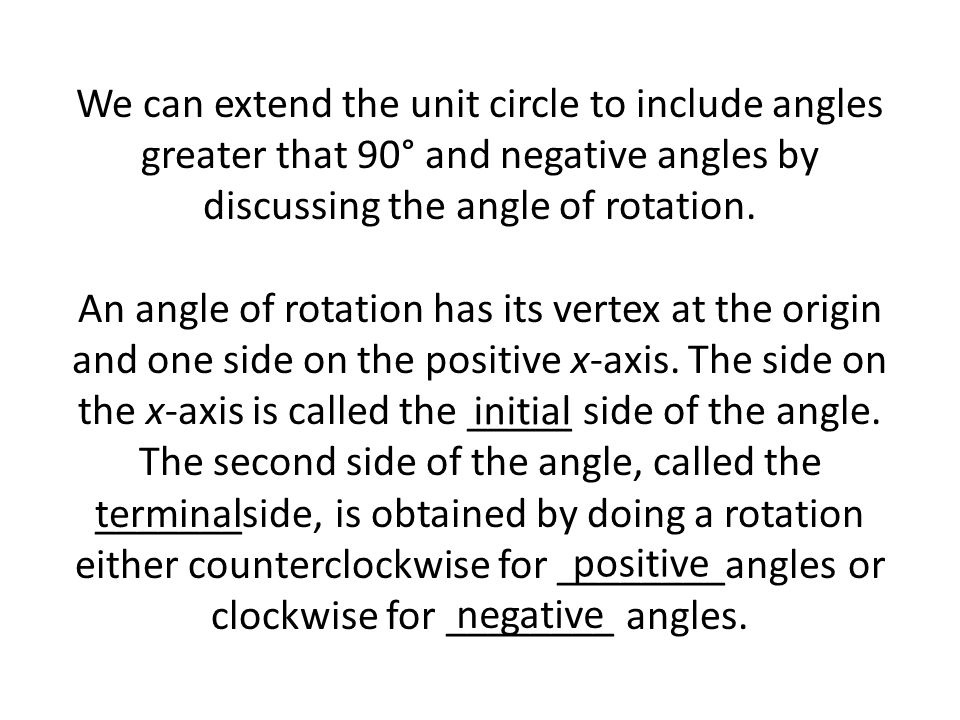 We can extend the unit circle to include angles greater that 90° and negative angles by discussing the angle of rotation. An angle of rotation has its vertex at the origin and one side on the positive x-axis. The side on the x-axis is called the _____ side of the angle. The second side of the angle, called the _______side, is obtained by doing a rotation either counterclockwise for ________angles or clockwise for ________ angles.