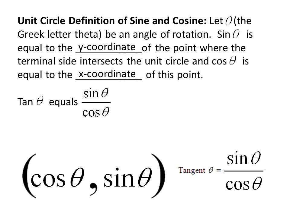 Unit Circle Definition of Sine and Cosine: Let (the Greek letter theta) be an angle of rotation. Sin is equal to the ____________of the point where the terminal side intersects the unit circle and cos is equal to the ____________ of this point. Tan equals