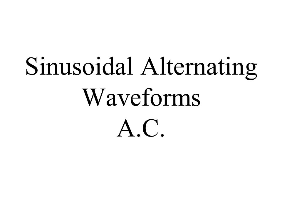 Sinusoidal Alternating Waveforms A.C.