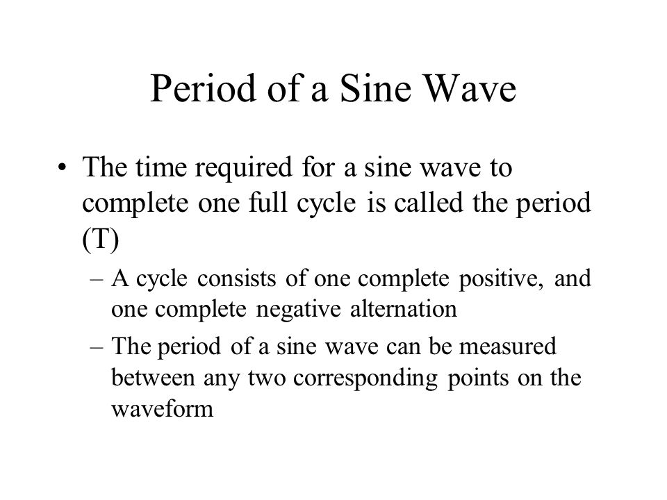 Period of a Sine Wave The time required for a sine wave to complete one full cycle is called the period (T)